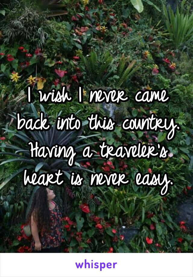 I wish I never came back into this country. Having a traveler's heart is never easy.