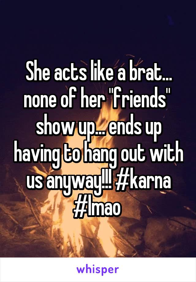 """She acts like a brat... none of her """"friends""""  show up... ends up having to hang out with us anyway!!! #karna #lmao"""