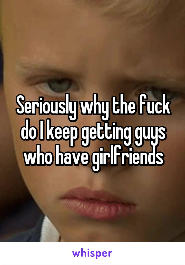 Seriously why the fuck do I keep getting guys who have girlfriends