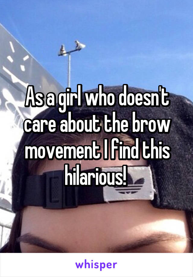 As a girl who doesn't care about the brow movement I find this hilarious!