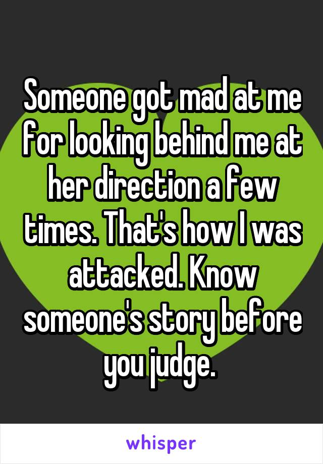Someone got mad at me for looking behind me at her direction a few times. That's how I was attacked. Know someone's story before you judge.