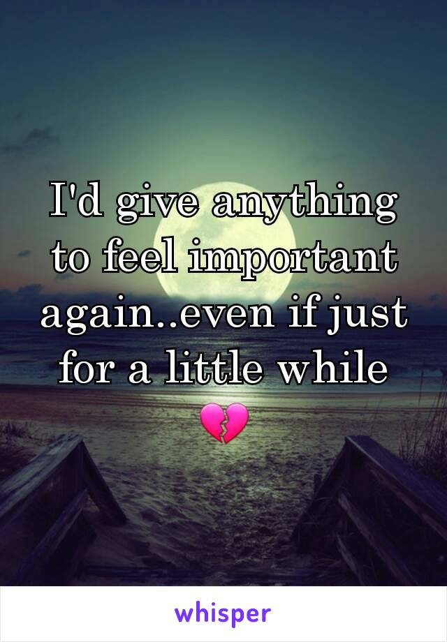 I'd give anything to feel important again..even if just for a little while 💔
