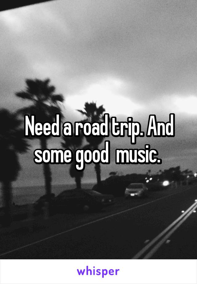Need a road trip. And some good  music.