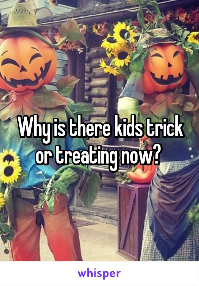 Why is there kids trick or treating now?