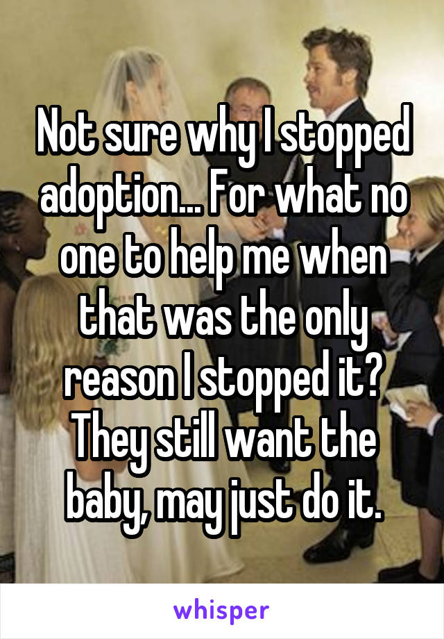 Not sure why I stopped adoption... For what no one to help me when that was the only reason I stopped it? They still want the baby, may just do it.