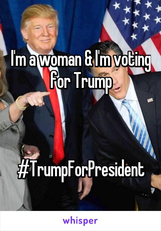 I'm a woman & I'm voting for Trump    #TrumpForPresident