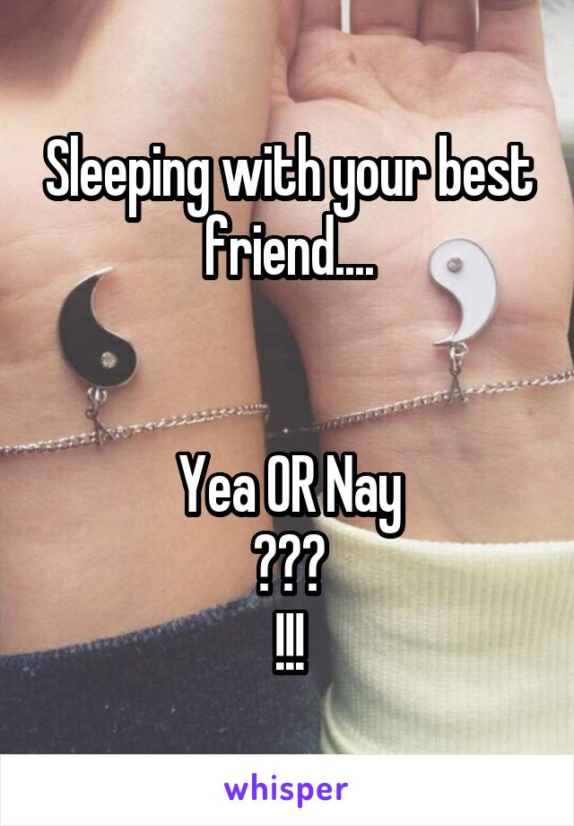Sleeping with your best friend....   Yea OR Nay ??? !!!