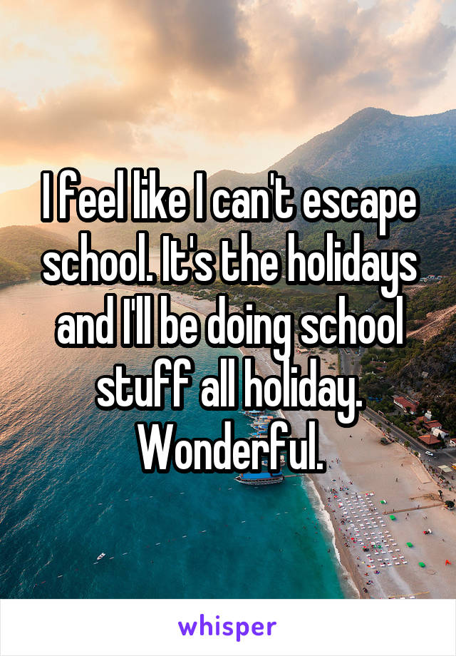 I feel like I can't escape school. It's the holidays and I'll be doing school stuff all holiday. Wonderful.