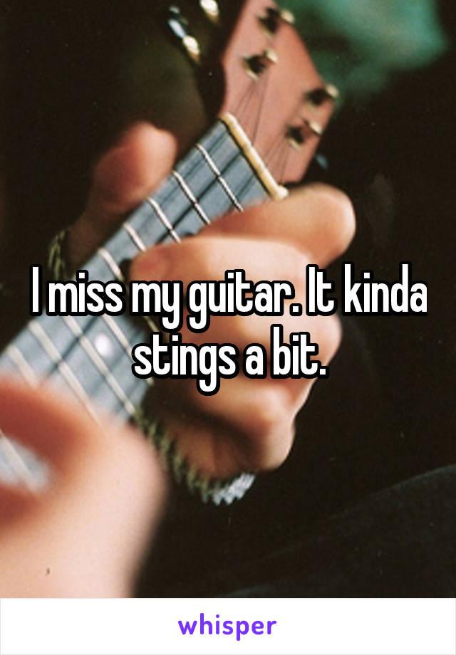 I miss my guitar. It kinda stings a bit.