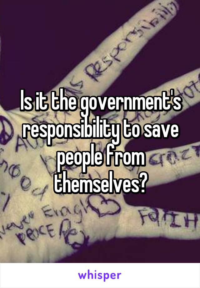 Is it the government's responsibility to save people from themselves?