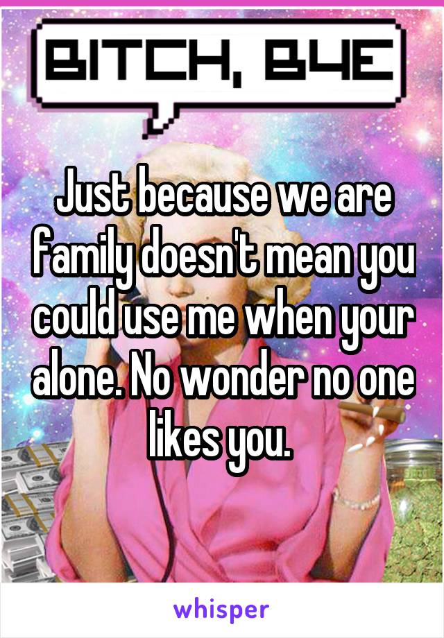 Just because we are family doesn't mean you could use me when your alone. No wonder no one likes you.