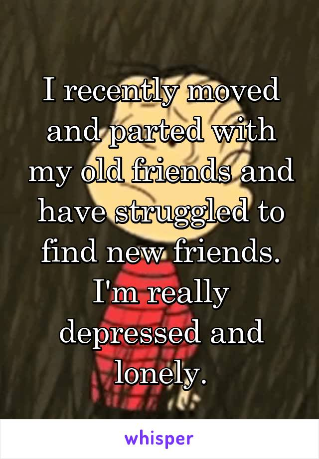 I recently moved and parted with my old friends and have struggled to find new friends. I'm really depressed and lonely.