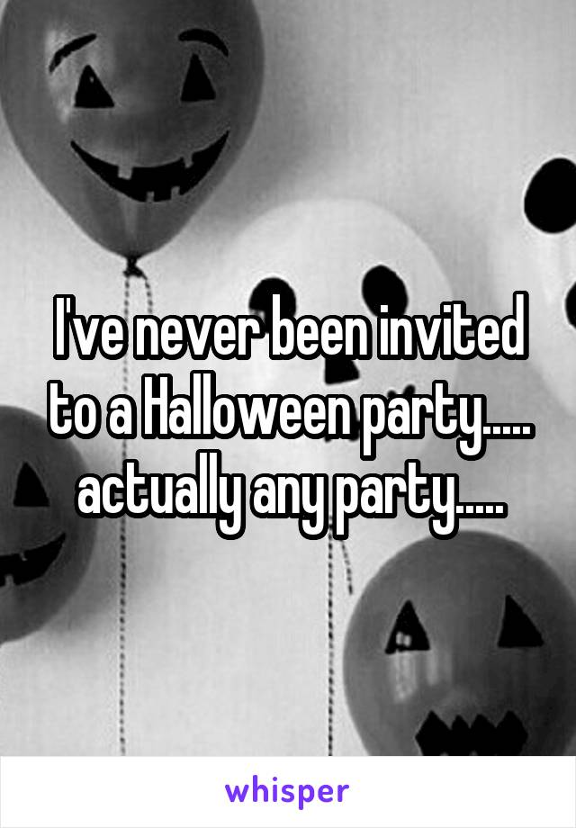 I've never been invited to a Halloween party..... actually any party.....