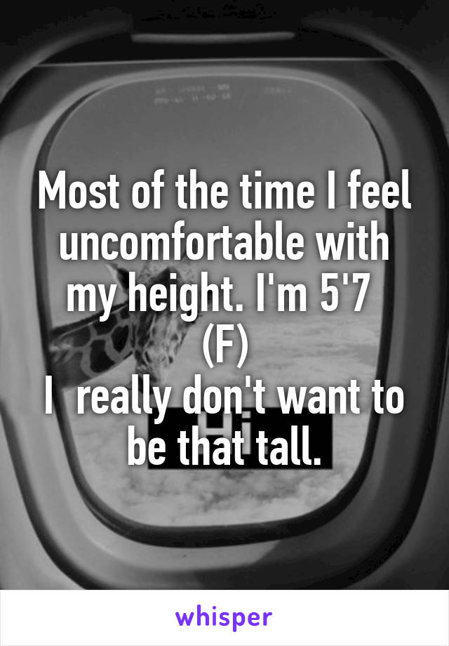 Most of the time I feel uncomfortable with my height. I'm 5'7  (F) I  really don't want to be that tall.