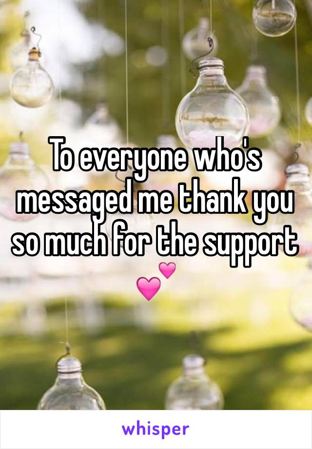 To everyone who's messaged me thank you so much for the support 💕