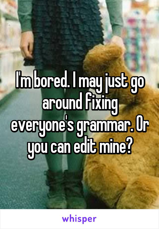 I'm bored. I may just go around fixing everyone's grammar. Or you can edit mine?