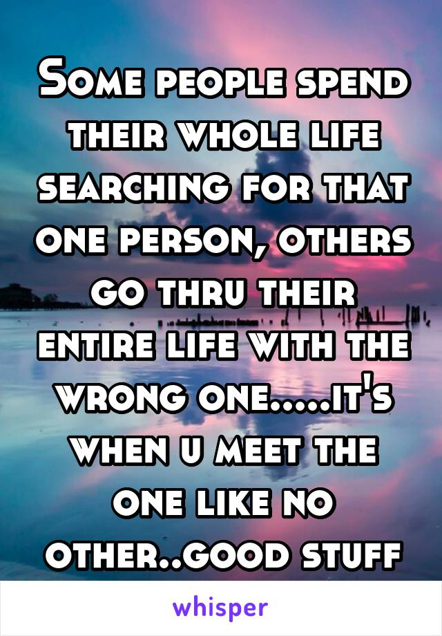 Some people spend their whole life searching for that one person, others go thru their entire life with the wrong one.....it's when u meet the one like no other..good stuff