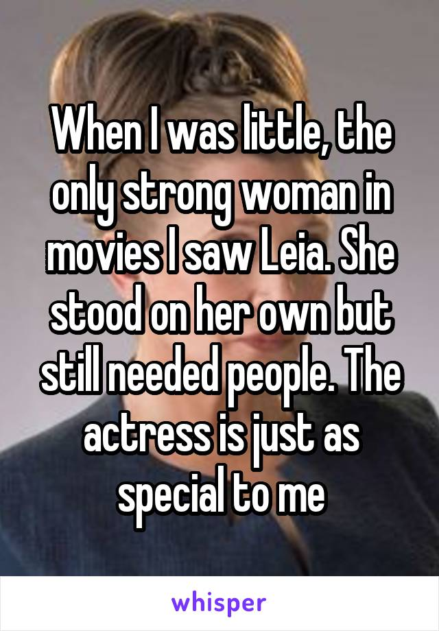 When I was little, the only strong woman in movies I saw Leia. She stood on her own but still needed people. The actress is just as special to me