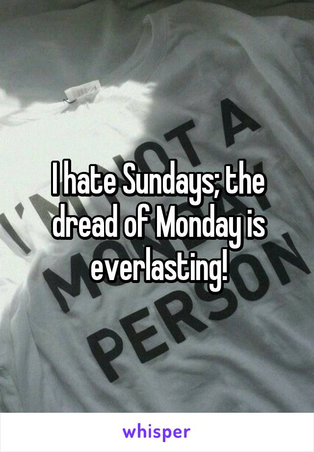 I hate Sundays; the dread of Monday is everlasting!