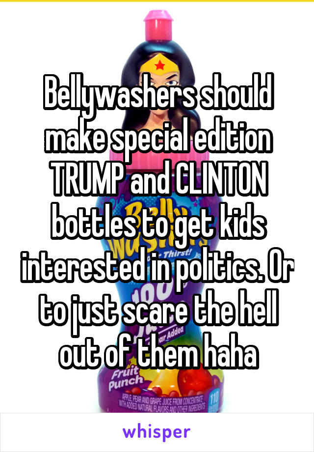Bellywashers should make special edition TRUMP and CLINTON bottles to get kids interested in politics. Or to just scare the hell out of them haha
