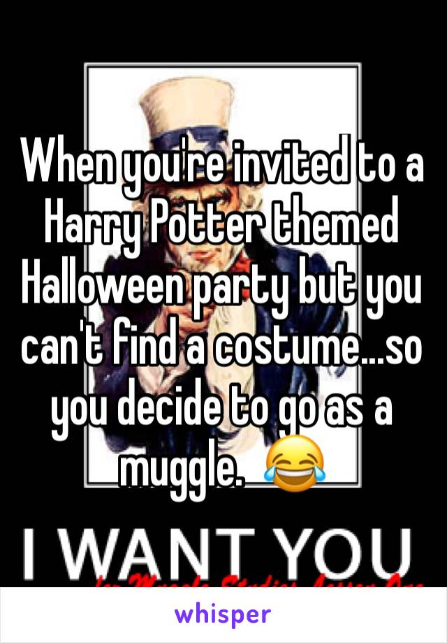 When you're invited to a Harry Potter themed Halloween party but you can't find a costume...so you decide to go as a muggle.  😂