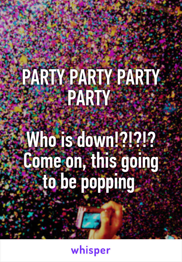 PARTY PARTY PARTY PARTY   Who is down!?!?!? Come on, this going to be popping
