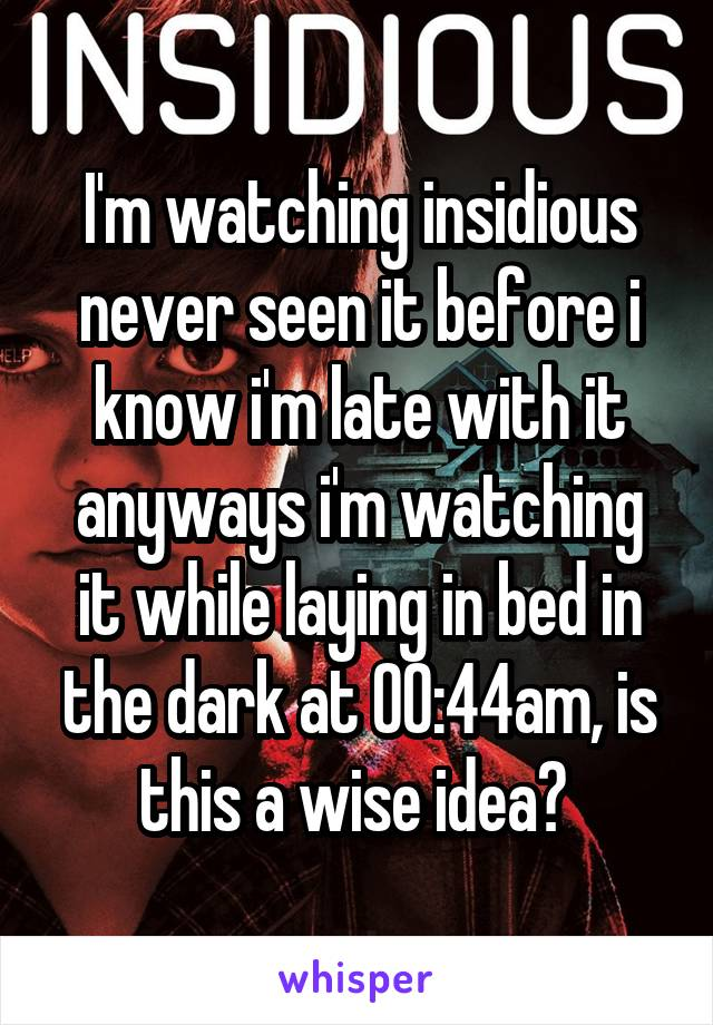 I'm watching insidious never seen it before i know i'm late with it anyways i'm watching it while laying in bed in the dark at 00:44am, is this a wise idea?