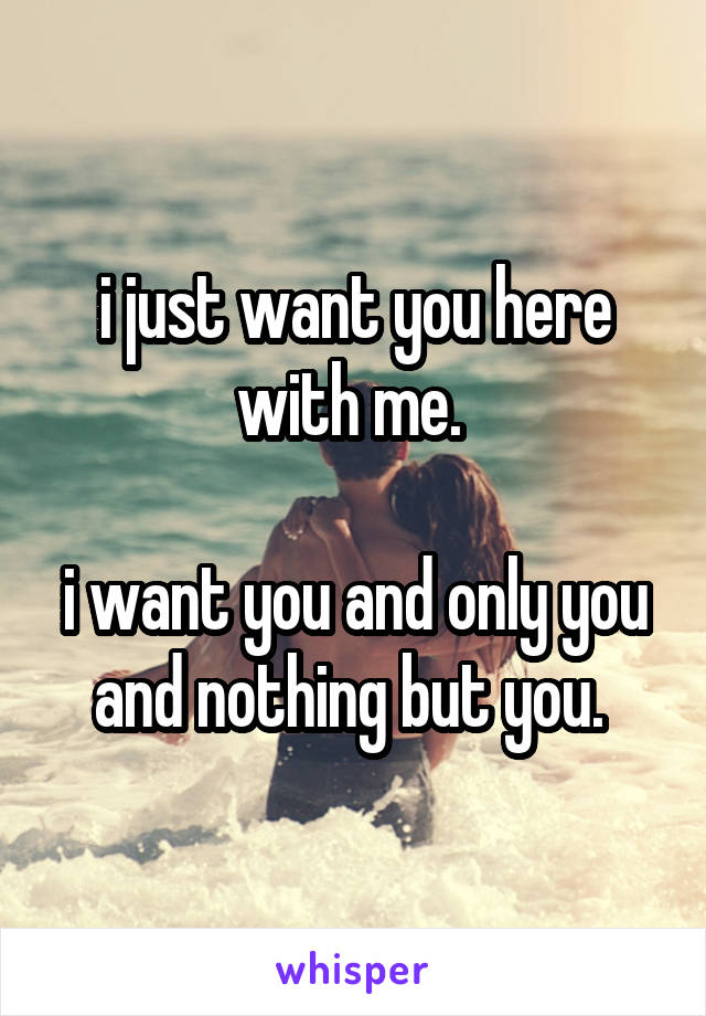 i just want you here with me.   i want you and only you and nothing but you.