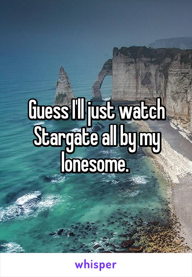 Guess I'll just watch Stargate all by my lonesome.