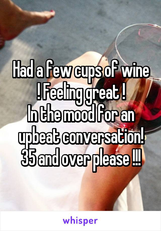 Had a few cups of wine ! Feeling great ! In the mood for an upbeat conversation! 35 and over please !!!