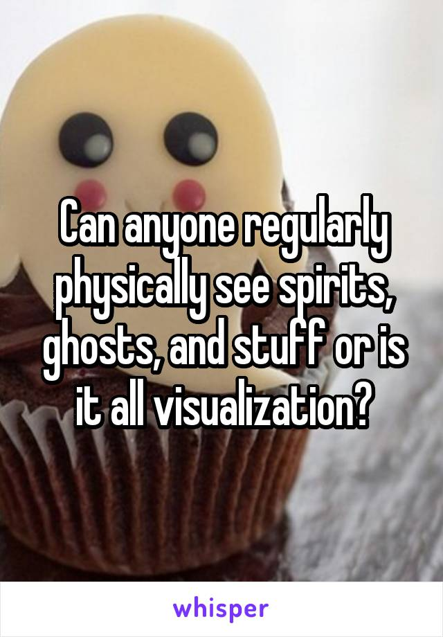 Can anyone regularly physically see spirits, ghosts, and stuff or is it all visualization?