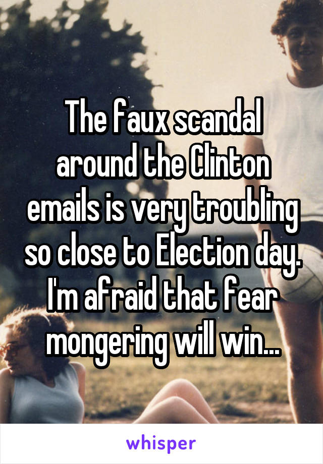 The faux scandal around the Clinton emails is very troubling so close to Election day. I'm afraid that fear mongering will win...