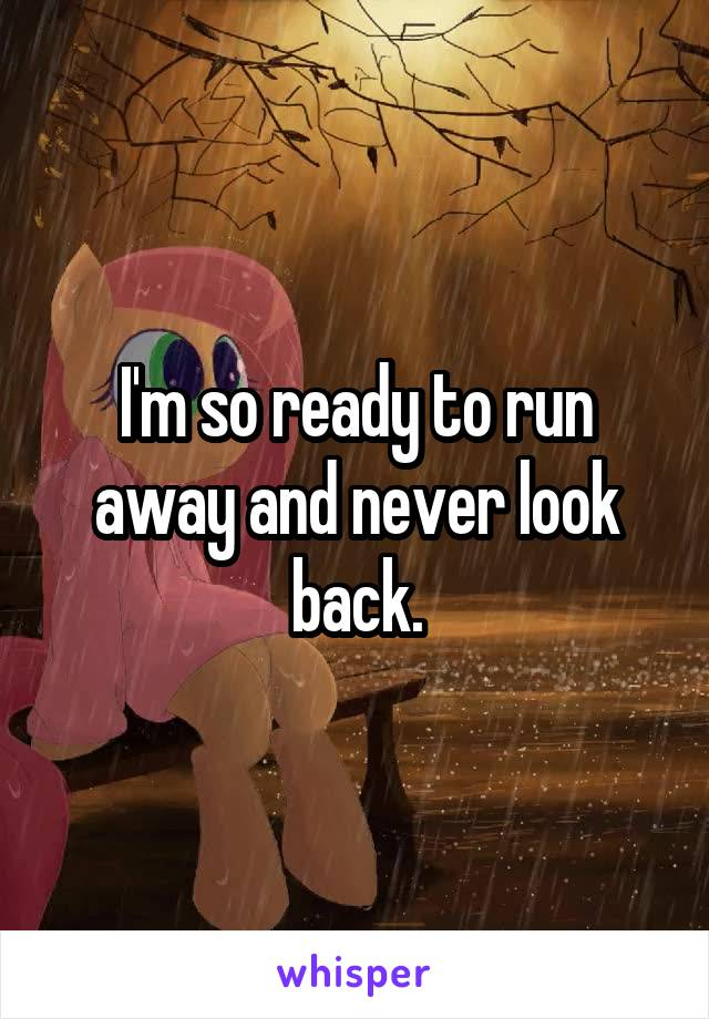 I'm so ready to run away and never look back.