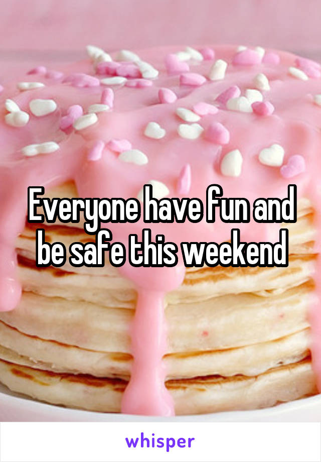 Everyone have fun and be safe this weekend