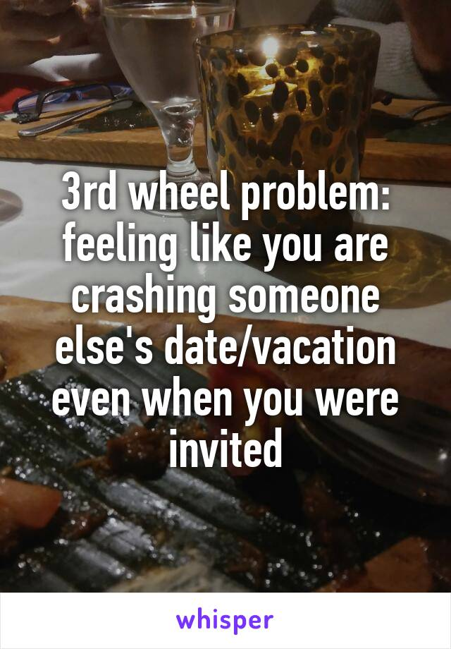 3rd wheel problem: feeling like you are crashing someone else's date/vacation even when you were invited