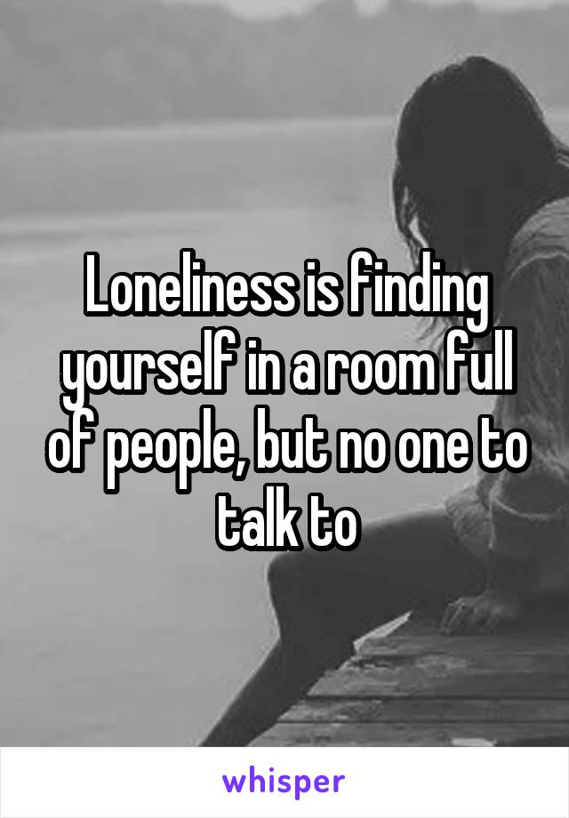 Loneliness is finding yourself in a room full of people, but no one to talk to