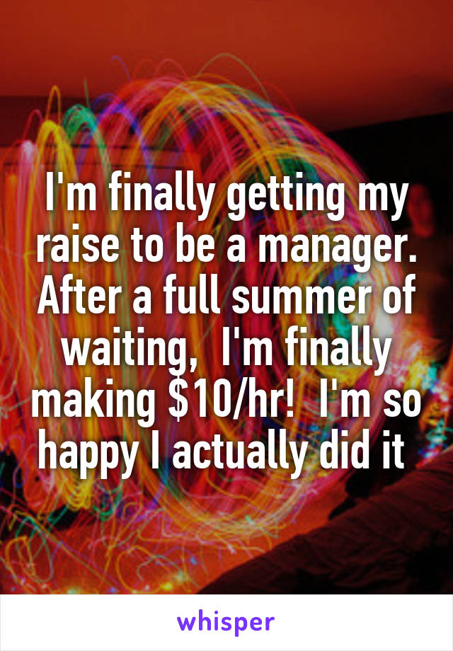 I'm finally getting my raise to be a manager. After a full summer of waiting,  I'm finally making $10/hr!  I'm so happy I actually did it