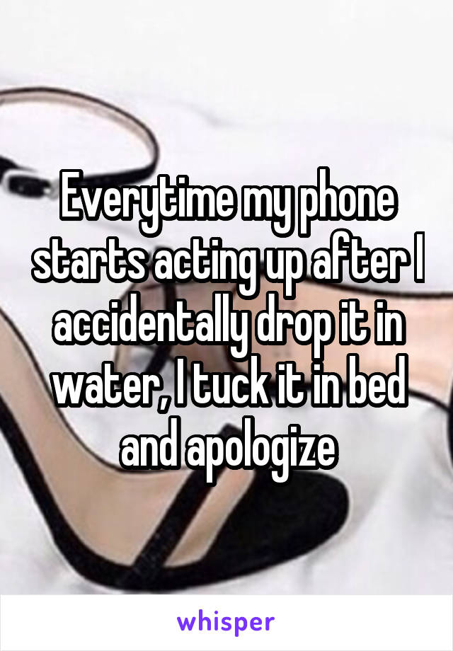 Everytime my phone starts acting up after I accidentally drop it in water, I tuck it in bed and apologize