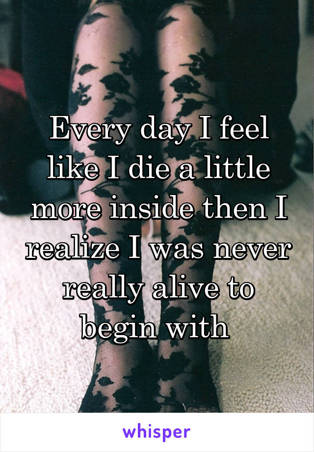 Every day I feel like I die a little more inside then I realize I was never really alive to begin with