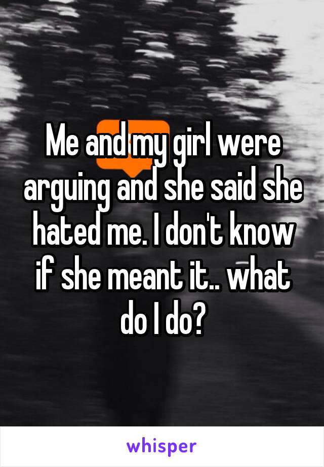 Me and my girl were arguing and she said she hated me. I don't know if she meant it.. what do I do?