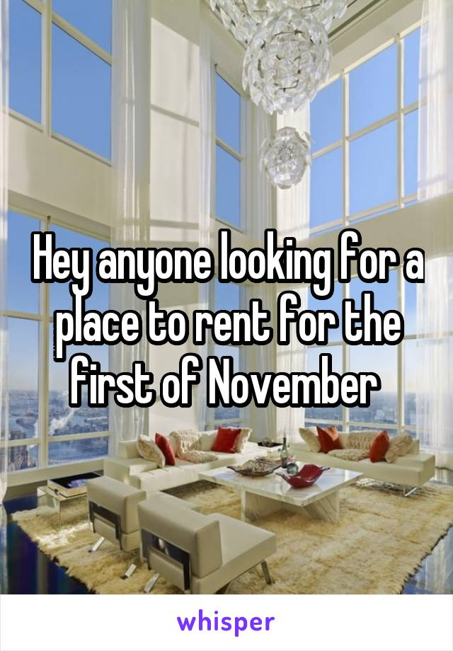Hey anyone looking for a place to rent for the first of November