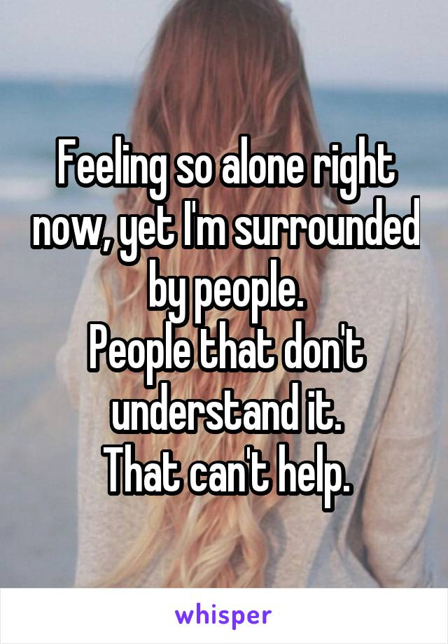 Feeling so alone right now, yet I'm surrounded by people. People that don't understand it. That can't help.