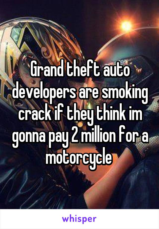 Grand theft auto developers are smoking crack if they think im gonna pay 2 million for a motorcycle