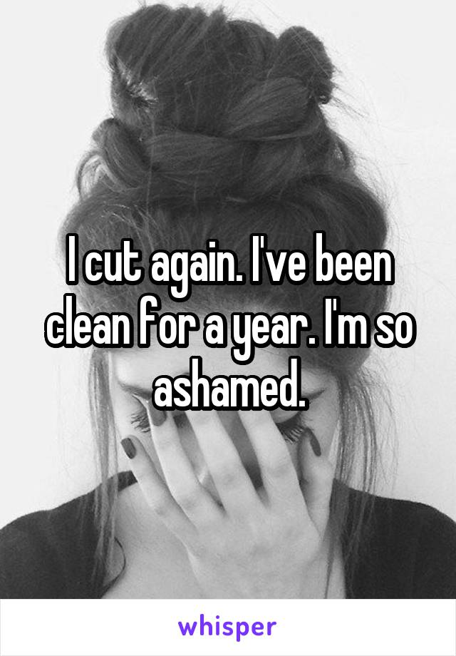 I cut again. I've been clean for a year. I'm so ashamed.