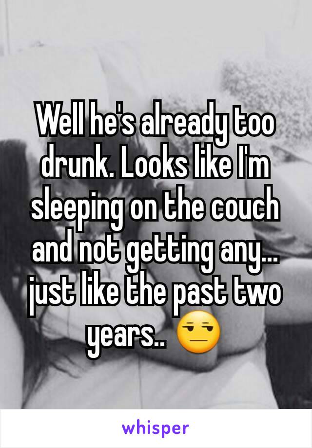 Well he's already too drunk. Looks like I'm sleeping on the couch and not getting any... just like the past two years.. 😒