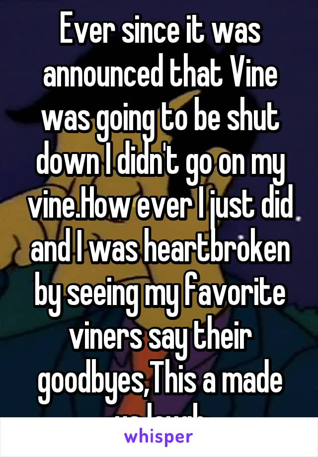 Ever since it was announced that Vine was going to be shut down I didn't go on my vine.How ever I just did and I was heartbroken by seeing my favorite viners say their goodbyes,This a made us laugh