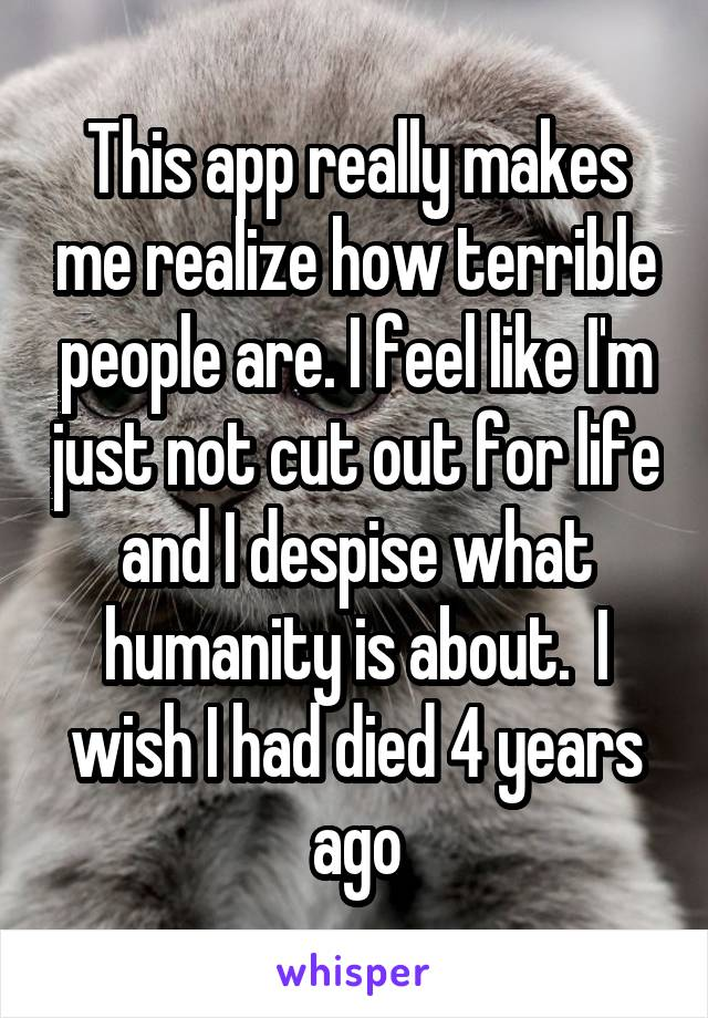 This app really makes me realize how terrible people are. I feel like I'm just not cut out for life and I despise what humanity is about.  I wish I had died 4 years ago