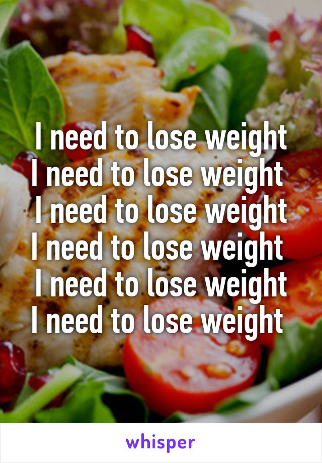 I need to lose weight I need to lose weight  I need to lose weight I need to lose weight  I need to lose weight I need to lose weight