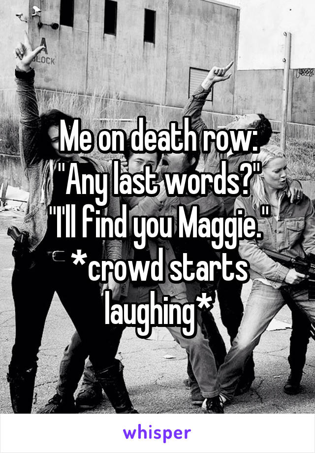 """Me on death row: """"Any last words?"""" """"I'll find you Maggie."""" *crowd starts laughing*"""