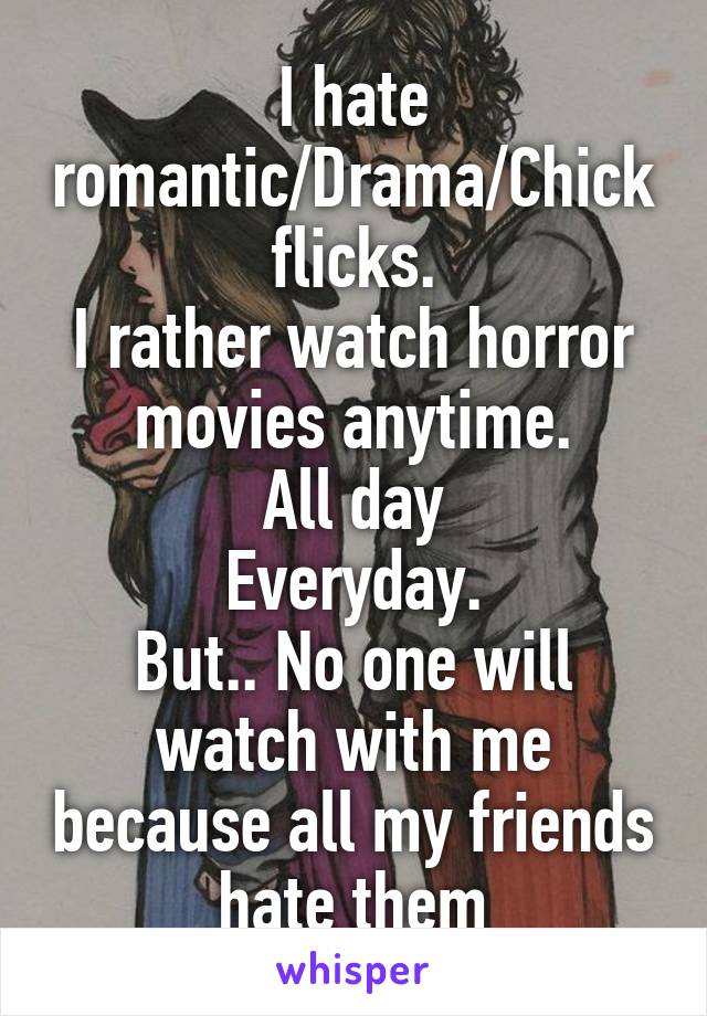 I hate romantic/Drama/Chick flicks. I rather watch horror movies anytime. All day Everyday. But.. No one will watch with me because all my friends hate them